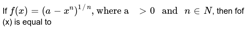 """If `f(x)=(a-x^(n))^(1//n),""""where a """"gt 0"""" and """"n in N`, then fof (x) is equal to"""