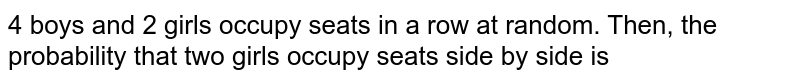 4 boys and 2 girls occupy seats in a row at random. Then, the probability that two girls occupy seats side by side is