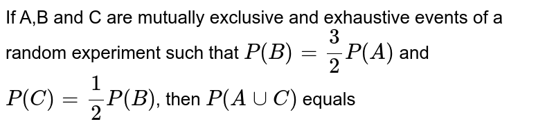 If A,B and C are mutually exclusive and exhaustive events of a random experiment such that `P(B)=(3)/(2)P(A)` and  `P(C )=(1)/(2)P(B)`, then `P (A uu C)` equals