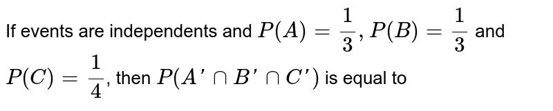 If events are independents and `P(A)=(1)/(3), P(B)=(1)/(3)` and `P(C )=(1)/(4)`, then `P(A' nn B' nn C')` is equal to