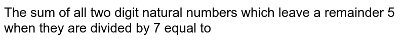 The sum of all two digit natural numbers which leave a remainder 5 when they are divided by 7 equal to
