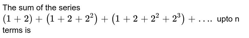 The sum of the series `(1+2) +(1+2+2^(2))+ (1+2+2^(2)+2^(3)) +….` upto n terms is