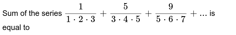 Sum of the series ` 1/(1*2*3)+5/(3*4*5)+9/(5*6*7 )+...` is equal to