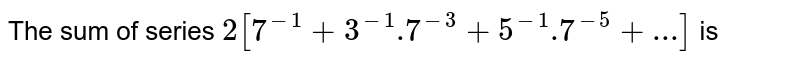 The sum of series  ` 2[ 7^(-1)+3^(-1).7^(-3)+5^(-1).7^(-5)+...]` is