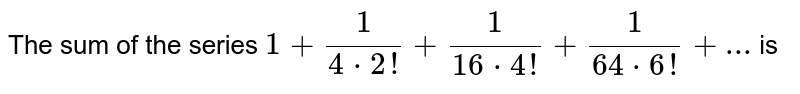 The sum of the series  ` 1+1/(4*2!)+1/(16*4!)+1/(64*6!)+...` is