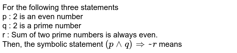 For the following three statements <br> p : 2 is an even number <br> q : 2 is a prime number <br> r : Sum of two prime numbers is always even. <br> Then, the symbolic statement `(p ^^ q) rArr ~ r` means