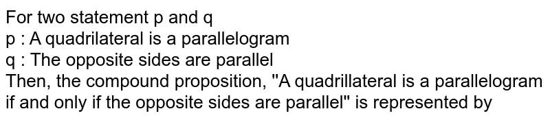 For two statement p and q <br> p : A quadrilateral is a parallelogram <br> q : The opposite sides are parallel <br> Then, the compound proposition, ''A quadrillateral is a parallelogram if and only if the opposite sides are parallel'' is represented by