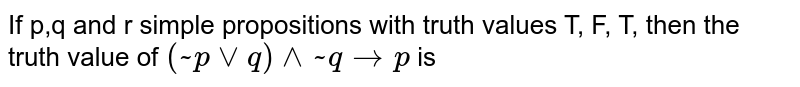 If p,q and r simple propositions with truth values T, F, T, then the truth value of `(~p vv q) ^^ ~ q to p` is