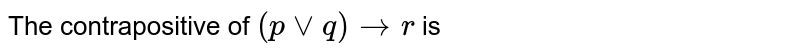 The contrapositive of `(p vv q)to r` is