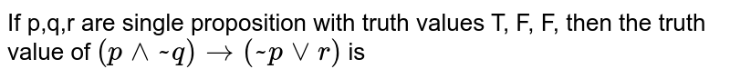 If p,q,r are single proposition with truth values T, F, F, then the truth value of `(p ^^ ~ q) to (~p vv r)` is