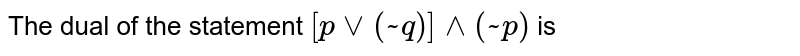 The dual of the statement `[p vv(~q)]^^(~p)` is