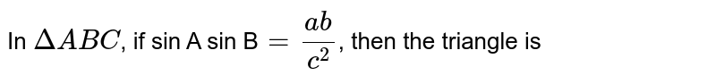 In `DeltaABC`,  if sin A sin B`=(ab)/(c^(2))`, then the triangle is