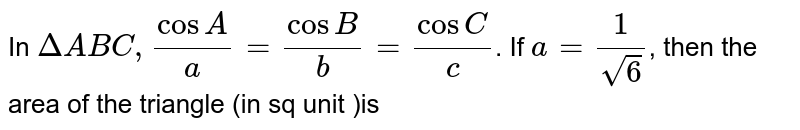In `DeltaABC,(cosA)/(a)=(cosB)/(b)=(cosC)/(c)`.  If  `a=(1)/(sqrt(6))`, then the area of the triangle (in sq unit )is