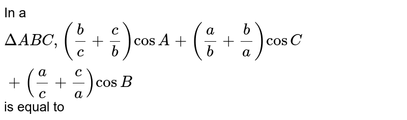 In a `DeltaABC,((b)/(c)+(c)/(b))cosA+((a)/(b)+(b)/(a))cosC+((a)/(c)+(c)/(a))cosB`  is equal to