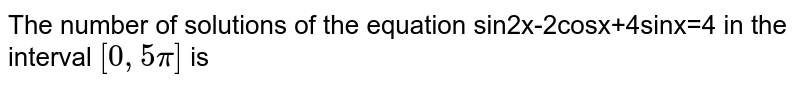 The number of solutions of the equation  sin2x-2cosx+4sinx=4 in the interval `[0,pi]` is