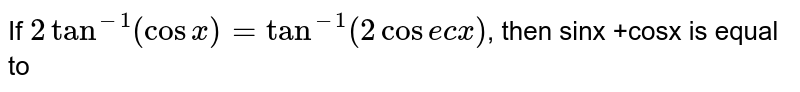 If `2tan^(-1)(cosx)=tan^(-1)(2cosecx)`,  then sinx +cosx is equal to