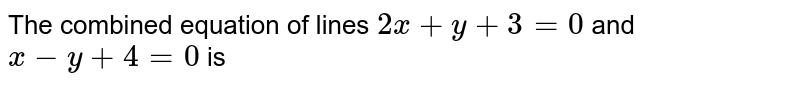 The combined equation of lines `2x+y+3=0` and `x-y+4=0` is
