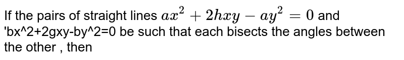 If the pairs of straight lines `ax^2+2hxy-ay^2=0` and angles between the other , then