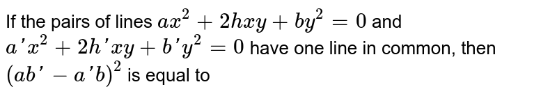 If the pairs of lines `ax^2+2hxy+by^2=0` and `a'x^2+2h'xy+b'y^2=0` have one line in common, then `(ab'-a'b)^2` is equal to