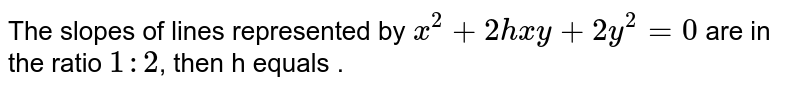 The slopes of lines represented by `x^2+2hxy+2y^2=0` are in the ratio `1:2`, then h equals .