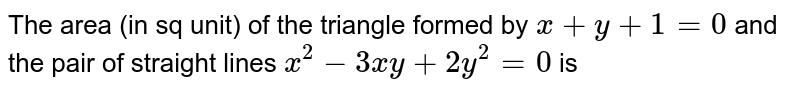 The area (in sq unit) of the triangle formed by `x+y+1=0` and the pair of straight lines `x^2-3xy+2y^2=0` is