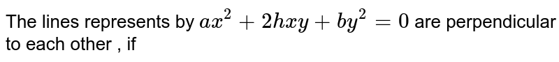 The lines represents by `ax^2+2hxy+by^2=0` are perpendicular to each other , if