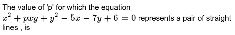 The value of 'p' for which the equation `x^2+pxy+y^2-5x-7y+6=0` represents a pair of straight lines , is