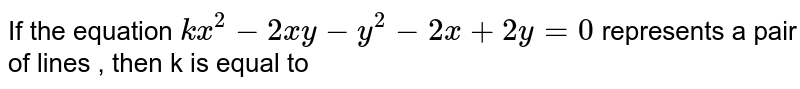 If the equation `kx^2-2xy-y^2-2x+2y=0` represents a pair of lines , then k is equal to