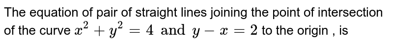 The equation of pair of straight lines joining the point of intersection of the curve `x^2+y^2=4 and y-x=2` to the origin , is