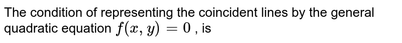 The condition of representing the coincident lines by the general quadratic equation `f(x,y)=0` , is