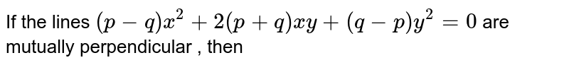 If the lines `(p-q)x^2+2(p+q)xy+(q-p)y^2=0` are mutually perpendicular , then