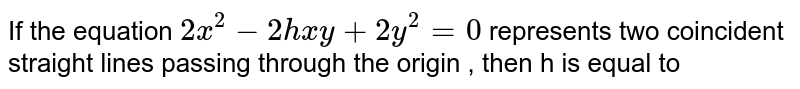 If the equation `2x^2-2hxy+2y^2=0` represents two coincident straight lines passing through the origin , then h is equal to