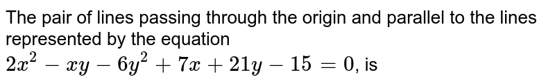 The pair of lines passing through the origin and parallel to the lines represented by the equation `2x^2-xy-6y^2+7x+21y-15=0`, is