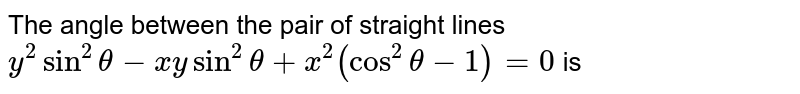 The angle between the pair of straight lines `y^2sin^2theta-xysin^2theta+x^2(cos^2theta-1)=0` is