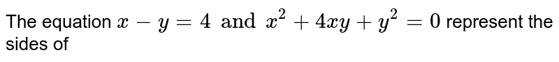 The equation `x-y=4 and x^2+4xy+y^2=0` represent the sides of