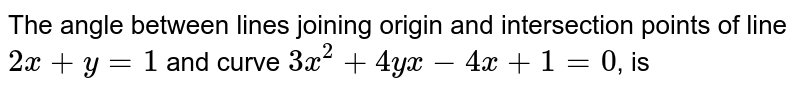 The angle between lines joining origin and intersection points of line `2x+y=1` and curve `3x^2+4yx-4x+1=0`, is