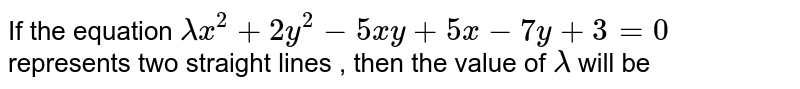 If the equation `lambdax^2+2y^2-5xy+5x-7y+3=0` represents two straight lines , then the value of `lambda` will be