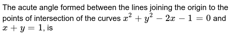 The acute angle formed between the lines joining the origin to the points of intersection of the curves `x^2+y^2-2x-1=0` and `x+y=1`, is