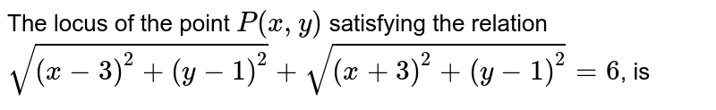 The locus of the point `P(x,y)` satisfying the relation `sqrt((x-3)^2+(y-1)^2)+sqrt((x+3)^2+(y-1)^2)=6`, is