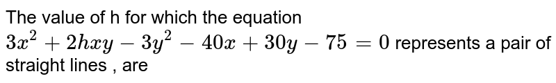 The value of h for which the equation `3x^2+2hxy-3y^2-40x+30y-75=0` represents a pair of straight lines , are