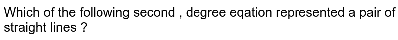 Which of the following second , degree eqation represented a pair of straight lines ?