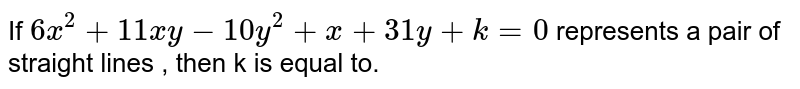 If `6x^2+11xy-10y^2+x+31y+k=0` represents a pair of straight lines , then k is equal to.