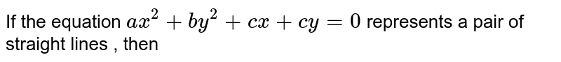 If the equation `ax^2+by^2+cx+cy=0` represents a pair of straight lines , then