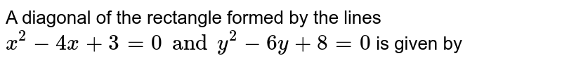 A diagonal of the rectangle formed by the lines `x^2-4x+3=0 and y^2-6y+8=0` is given by
