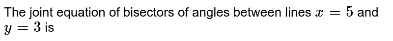 The joint equation of bisectors of angles between lines `x=5` and `y=3` is