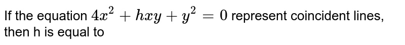 If the equation `4x^2+hxy+y^2=0` represent coincident lines, then h is equal to
