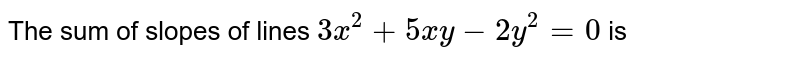 The sum of slopes of lines `3x^2+5xy-2y^2=0` is