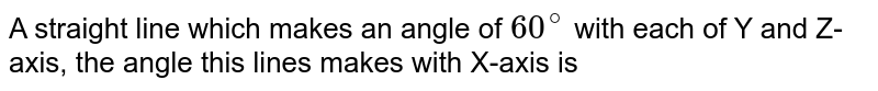 A straight line which makes an angle of `60^@` with each of Y and Z-axis, the angle this lines makes with X-axis is