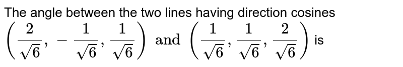 The angle between the two lines having direction cosines `(2/sqrt(16),-1/sqrt6,1/sqrt6) and (1/sqrt6,1/sqrt6,2/sqrt6)`  is