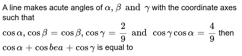 A line makes acute angles of `alpha,beta and gamma` with the coordinate axes such that `cosalpha,cosbeta=cosbeta,cosgamma=2/9 and cosgamma cosalpha=4/9` then `cosalpha+cosbea+cosgamma` is equal to